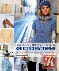 Книга Книга How to Use, Adapt and Design Knitting Patterns: How to Knit Eactly What You Want, Every Time- with Confidence