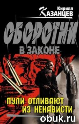 Книга Кирилл Казанцев. Пули отливают из ненависти