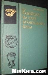Кавказ на заре бронзового века: неолит, энеолит, ранняя бронза