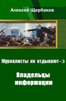 Книга Щербаков Алексей - Журналисты не отдыхают. Часть 3. Владельцы информации