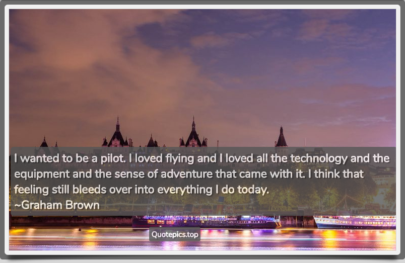 I wanted to be a pilot. I loved flying and I loved all the technology and the equipment and the sense of adventure that came with it. I think that feeling still bleeds over into everything I do today. ~Graham Brown