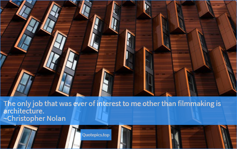 The only job that was ever of interest to me other than filmmaking is architecture. ~Christopher Nolan