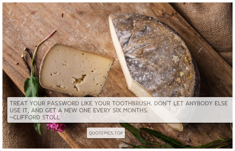Treat your password like your toothbrush. Don't let anybody else use it, and get a new one every six months. ~Clifford Stoll