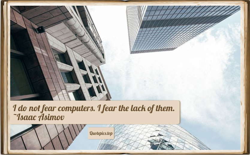I do not fear computers. I fear the lack of them. ~Isaac Asimov