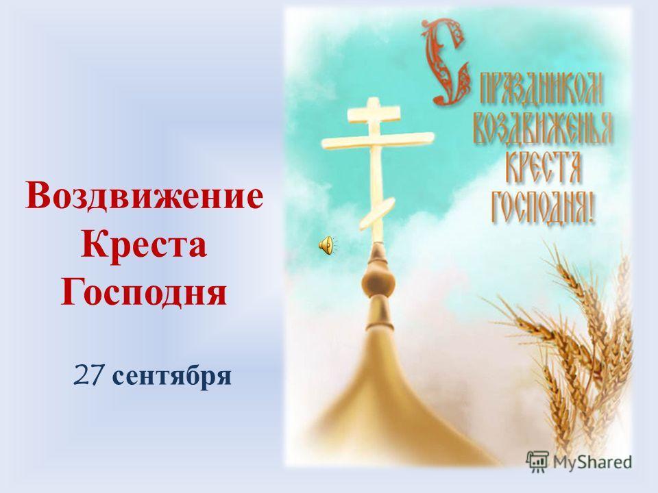 Воздвижение Креста Господня! 27 сентября