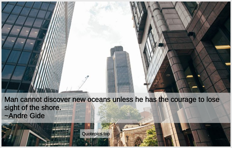 Man cannot discover new oceans unless he has the courage to lose sight of the shore. ~Andre Gide