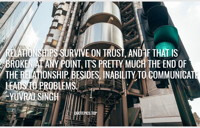 Relationships survive on trust, and if that is broken at any point, it's pretty much the end of the relationship. Besides, inability to communicate leads to problems. ~Yuvraj Singh