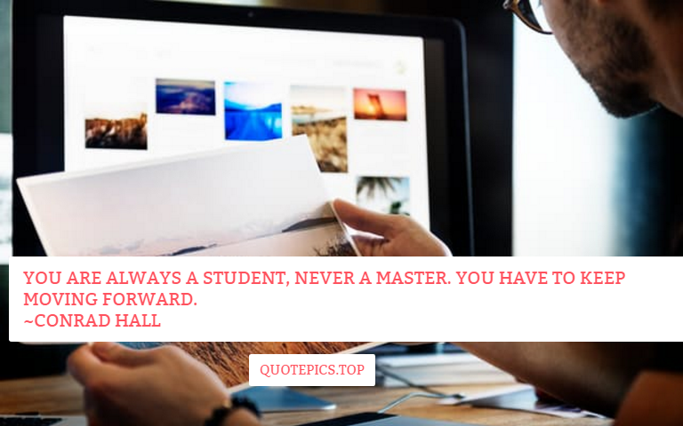 You are always a student, never a master. You have to keep moving forward. ~Conrad Hall