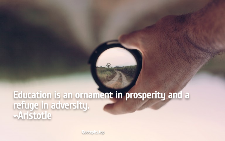 Education is an ornament in prosperity and a refuge in adversity. ~Aristotle