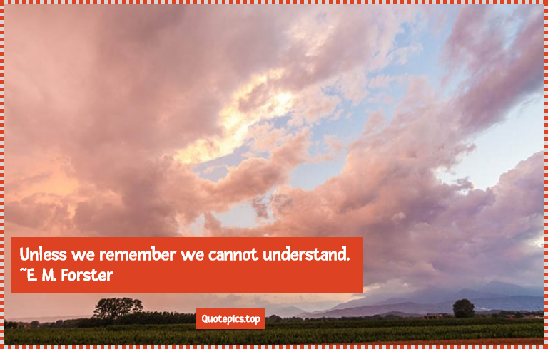 Unless we remember we cannot understand. ~E. M. Forster