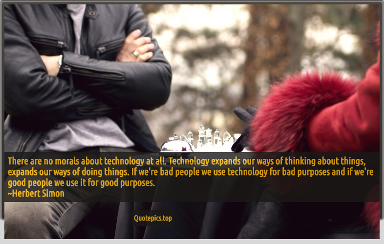 There are no morals about technology at all. Technology expands our ways of thinking about things, expands our ways of doing things. If we're bad people we use technology for bad purposes and if we're good people we use it for good purposes. ~Herbert Simon