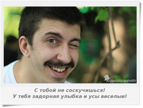 С тобой не соскучишься! У тебя задорная улыбка и усы веселые!