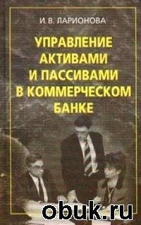 Книга Ларионова И. В. - Управление активами и пассивами в коммерческом банке