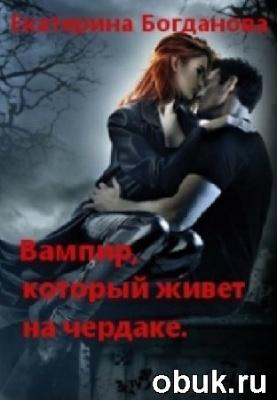 Екатерина Богданова. Вампир, который живет на чердаке