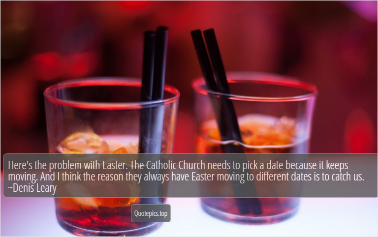 Here's the problem with Easter. The Catholic Church needs to pick a date because it keeps moving. And I think the reason they always have Easter moving to different dates is to catch us. ~Denis Leary