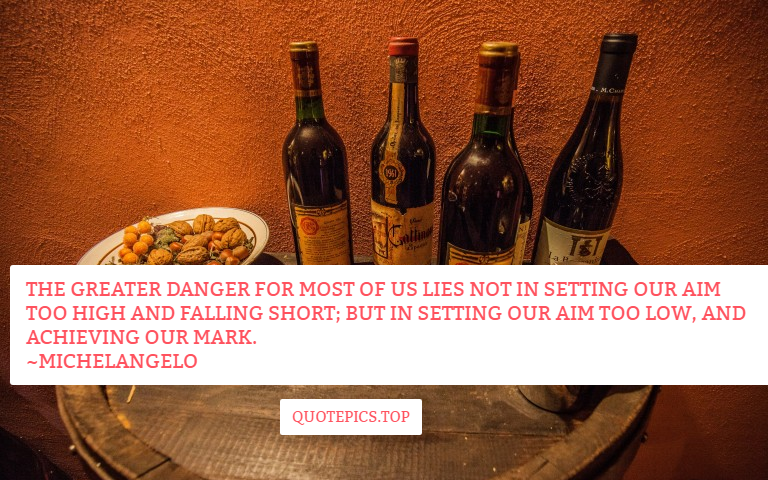 The greater danger for most of us lies not in setting our aim too high and falling short; but in setting our aim too low, and achieving our mark. ~Michelangelo