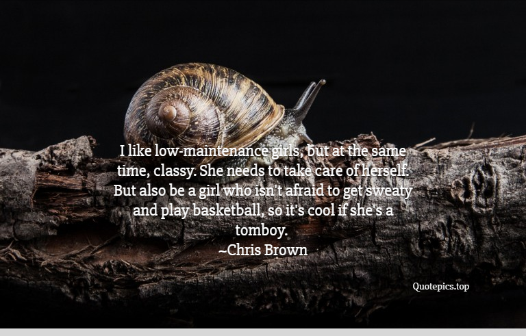 I like low-maintenance girls, but at the same time, classy. She needs to take care of herself. But also be a girl who isn't afraid to get sweaty and play basketball, so it's cool if she's a tomboy. ~Chris Brown