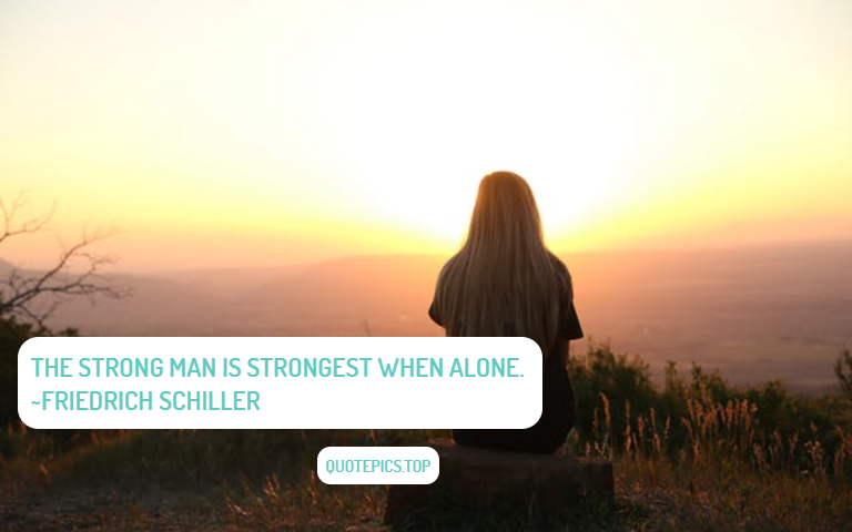 The strong man is strongest when alone. ~Friedrich Schiller