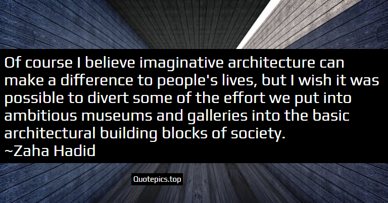 Of course I believe imaginative architecture can make a difference to people's lives, but I wish it was possible to divert some of the effort we put into ambitious museums and galleries into the basic architectural building blocks of society. ~Zaha Hadid