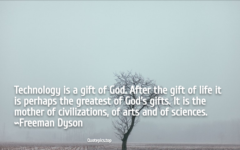 Technology is a gift of God. After the gift of life it is perhaps the greatest of God's gifts. It is the mother of civilizations, of arts and of sciences. ~Freeman Dyson