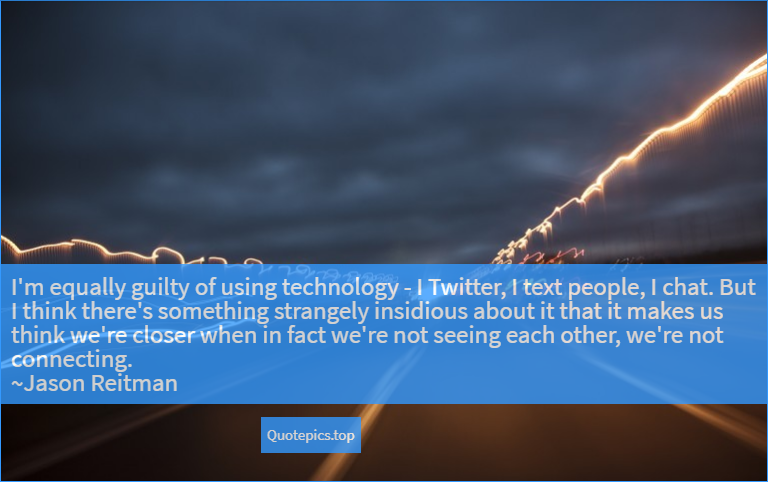 I'm equally guilty of using technology - I Twitter, I text people, I chat. But I think there's something strangely insidious about it that it makes us think we're closer when in fact we're not seeing each other, we're not connecting. ~Jason Reitman