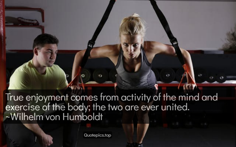 True enjoyment comes from activity of the mind and exercise of the body; the two are ever united. ~Wilhelm von Humboldt