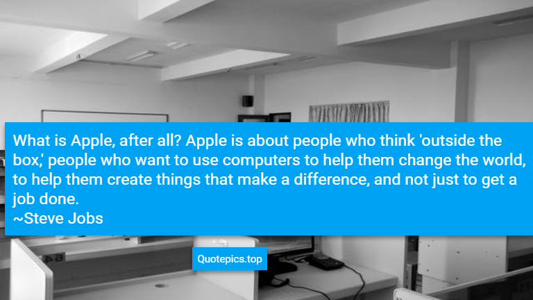 What is Apple, after all? Apple is about people who think 'outside the box,' people who want to use computers to help them change the world, to help them create things that make a difference, and not just to get a job done. ~Steve Jobs