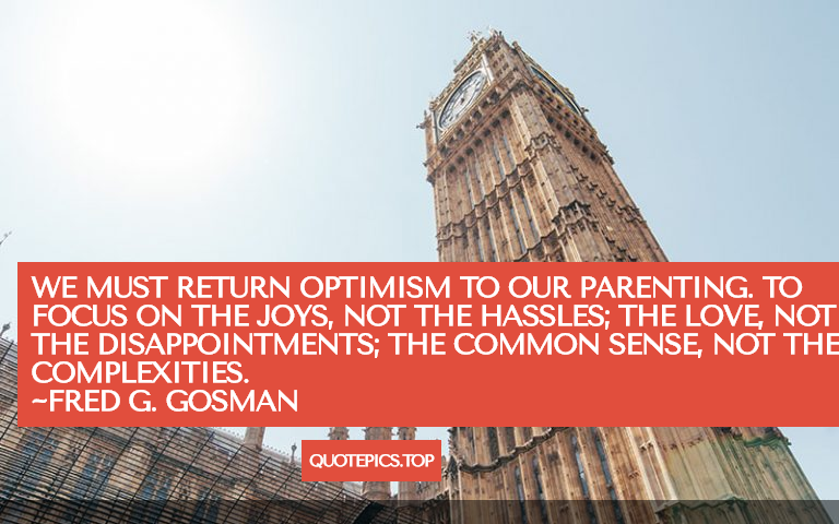 We must return optimism to our parenting. To focus on the joys, not the hassles; the love, not the disappointments; the common sense, not the complexities. ~Fred G. Gosman