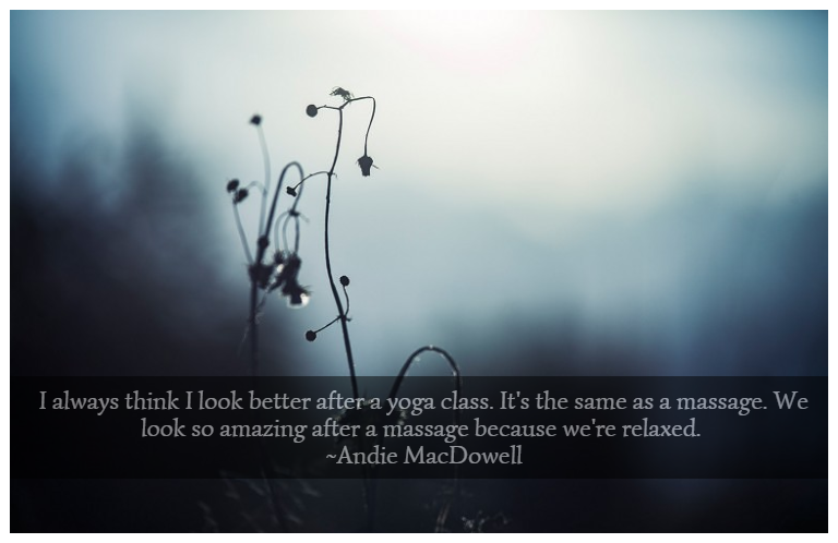I always think I look better after a yoga class. It's the same as a massage. We look so amazing after a massage because we're relaxed. ~Andie MacDowell