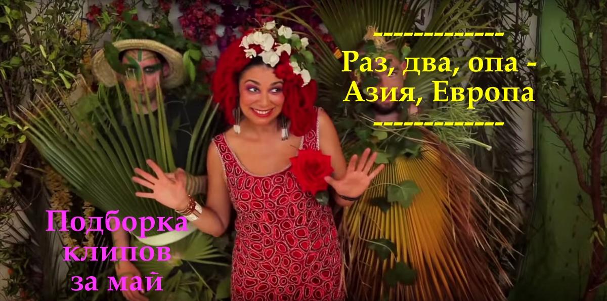 Раз, два, опа - Азия, Европа: Подборка видеоклипов за май