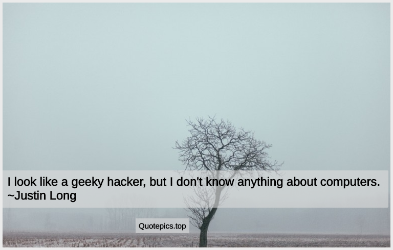 I look like a geeky hacker, but I don't know anything about computers. ~Justin Long
