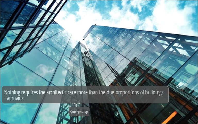 Nothing requires the architect's care more than the due proportions of buildings. ~Vitruvius