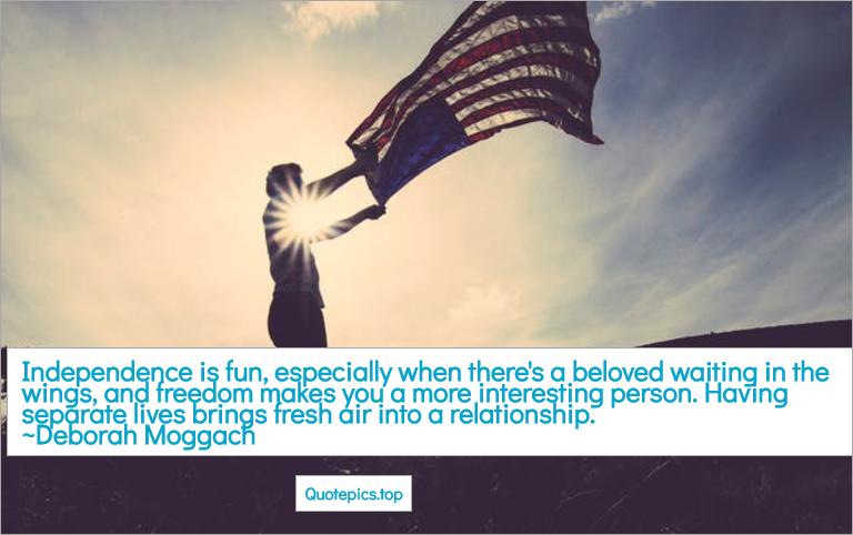 Independence is fun, especially when there's a beloved waiting in the wings, and freedom makes you a more interesting person. Having separate lives brings fresh air into a relationship. ~Deborah Moggach