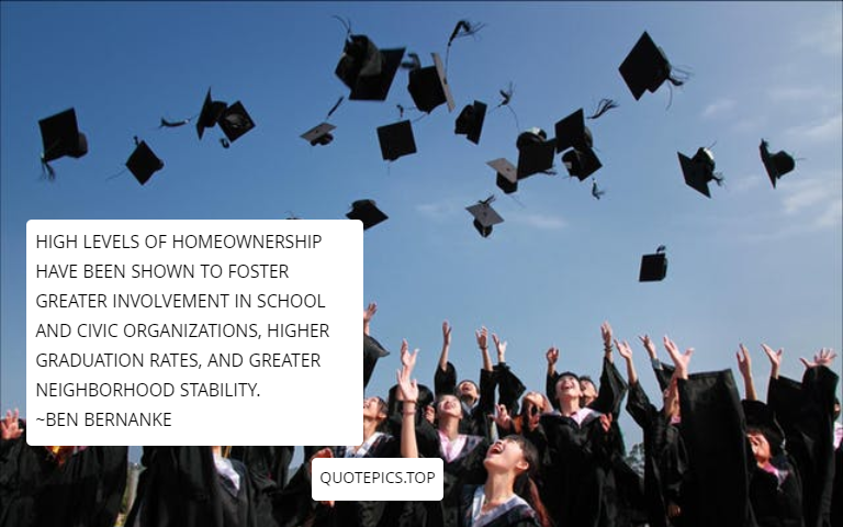 High levels of homeownership have been shown to foster greater involvement in school and civic organizations, higher graduation rates, and greater neighborhood stability. ~Ben Bernanke