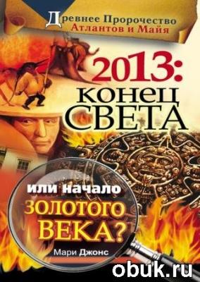 Книга 2013. Конец Света или начало Золотого Века? Древнее пророчество атлантов и майя