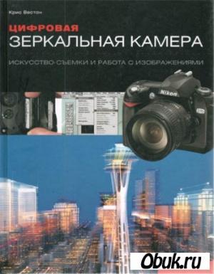 Книга Цифровая зеркальная камера. Искусство съемки и работа с изображением.