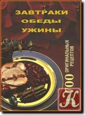 Книга Завтраки, обеды, ужины. 700 оригинальных рецептов