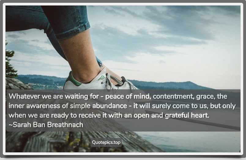 Whatever we are waiting for - peace of mind, contentment, grace, the inner awareness of simple abundance - it will surely come to us, but only when we are ready to receive it with an open and grateful heart. ~Sarah Ban Breathnach