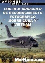 Книга Los RF-8 Crusader de Reconocimiento Fotografico sobre Cuba y Vietnam (Aviones en Combate: Ases y Leyendas №44)