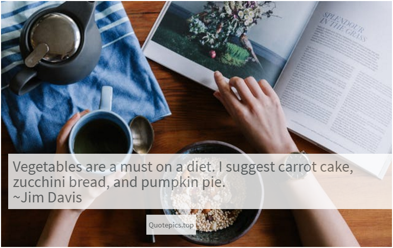 Vegetables are a must on a diet. I suggest carrot cake, zucchini bread, and pumpkin pie. ~Jim Davis