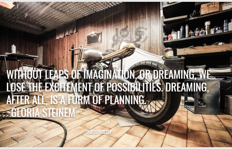 Without leaps of imagination, or dreaming, we lose the excitement of possibilities. Dreaming, after all, is a form of planning. ~Gloria Steinem