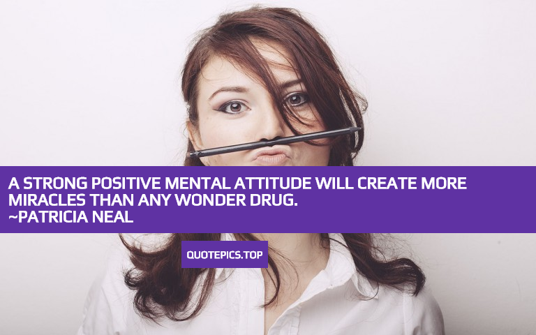 A strong positive mental attitude will create more miracles than any wonder drug. ~Patricia Neal