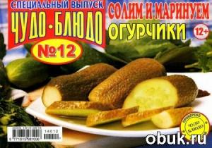 Книга Чудо-блюдо. Спецвыпуск №12 (июнь 2014). Солим и маринуем огурчики