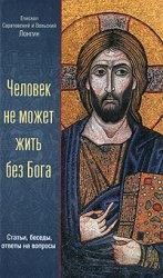 Книга Человек не может жить без Бога. Статьи, беседы, ответы на вопросы