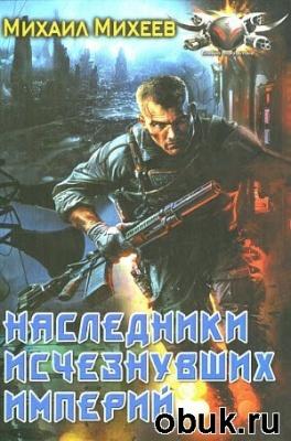 Книга Михеев Михаил - Наследники исчезнувших империй