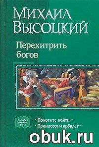 Книга Михаил Высоцкий. Перехитрить богов. Помогите найти. Принцесса и арбалет