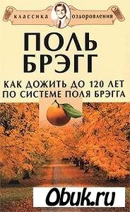 Книга Как дожить до 120 лет по системе Поля Брэгга