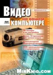Книга Видео на вашем компьютере: ТВ тюнеры, захват кадра, видеомонтаж, DVD