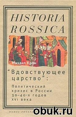 """Книга """"Вдовствующее царство"""". Политический кризис в России 30-40-х годов XVI века"""