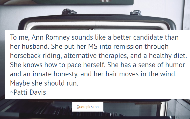 To me, Ann Romney sounds like a better candidate than her husband. She put her MS into remission through horseback riding, alternative therapies, and a healthy diet. She knows how to pace herself. She has a sense of humor and an innate honesty, and her hair moves in the wind. Maybe she should run. ~Patti Davis